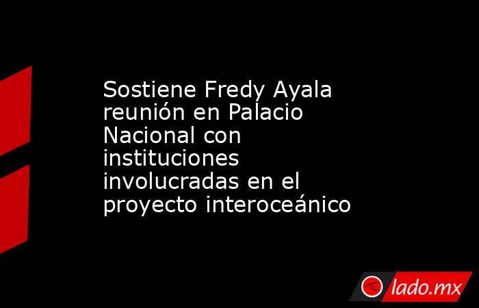 Sostiene Fredy Ayala reunión en Palacio Nacional con instituciones involucradas en el proyecto interoceánico. Noticias en tiempo real