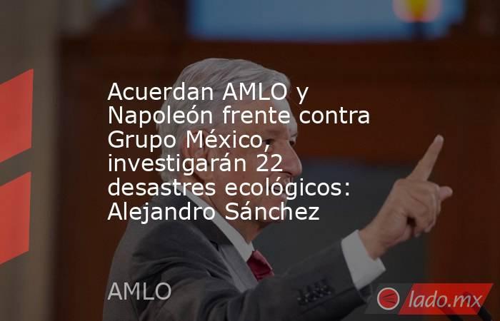 Acuerdan AMLO y Napoleón frente contra Grupo México, investigarán 22 desastres ecológicos: Alejandro Sánchez. Noticias en tiempo real