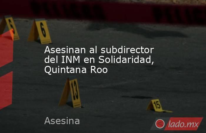 Asesinan al subdirector del INM en Solidaridad, Quintana Roo. Noticias en tiempo real
