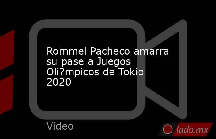 Rommel Pacheco amarra su pase a Juegos Oli?mpicos de Tokio 2020. Noticias en tiempo real