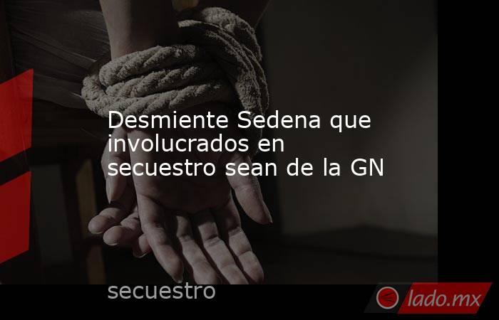 Desmiente Sedena que involucrados en secuestro sean de la GN. Noticias en tiempo real