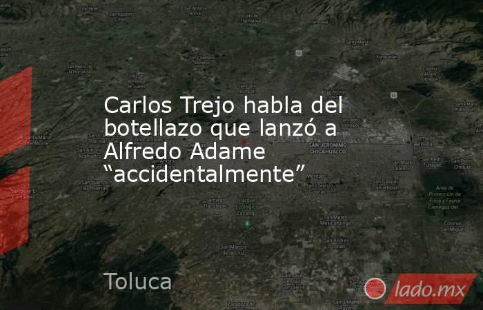 """Carlos Trejo habla del botellazo que lanzó a Alfredo Adame """"accidentalmente"""". Noticias en tiempo real"""