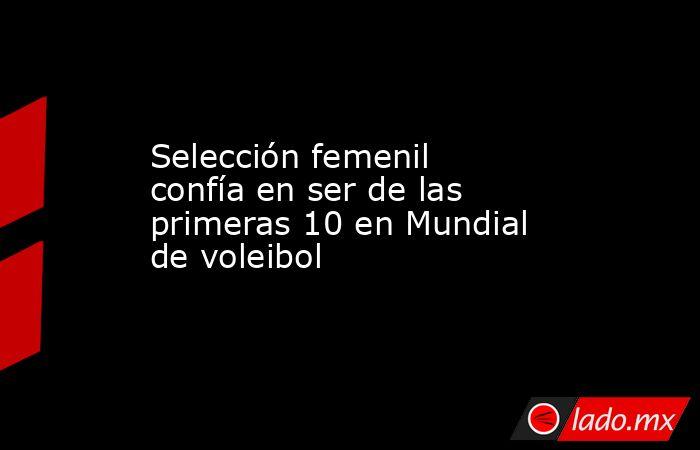Selección femenil confía en ser de las primeras 10 en Mundial de voleibol. Noticias en tiempo real