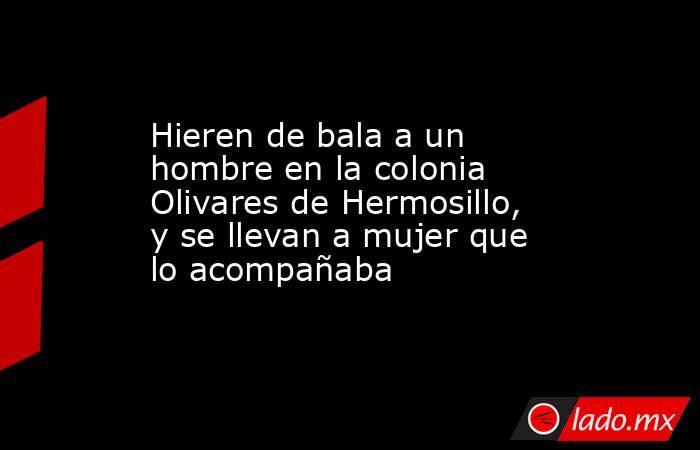 Hieren de bala a un hombre en la colonia Olivares de Hermosillo, y se llevan a mujer que lo acompañaba. Noticias en tiempo real