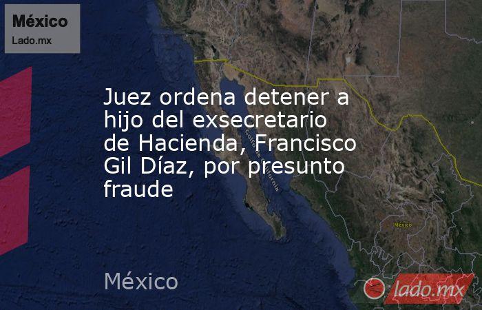 Juez ordena detener a hijo del exsecretario de Hacienda, Francisco Gil Díaz, por presunto fraude. Noticias en tiempo real