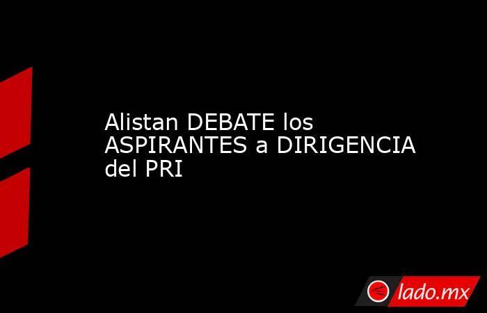 Alistan DEBATE los ASPIRANTES a DIRIGENCIA del PRI. Noticias en tiempo real