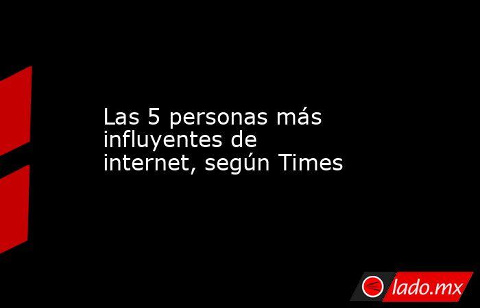 Las 5 personas más influyentes de internet, según Times. Noticias en tiempo real