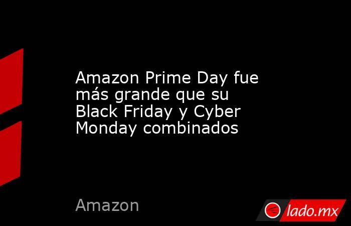 Amazon Prime Day fue más grande que su Black Friday y Cyber Monday combinados. Noticias en tiempo real