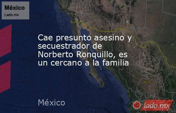 Cae presunto asesino y secuestrador de Norberto Ronquillo, es un cercano a la familia. Noticias en tiempo real