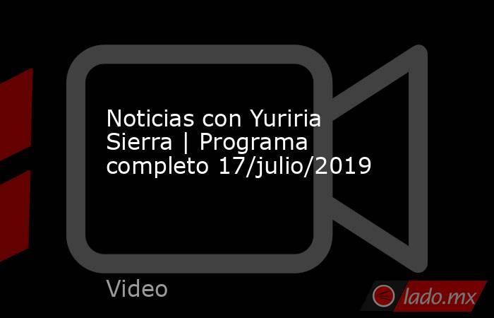 Noticias con Yuriria Sierra | Programa completo 17/julio/2019. Noticias en tiempo real
