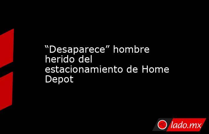 """""""Desaparece"""" hombre herido del estacionamiento de Home Depot. Noticias en tiempo real"""