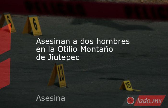 Asesinan a dos hombres en la Otilio Montaño de Jiutepec. Noticias en tiempo real