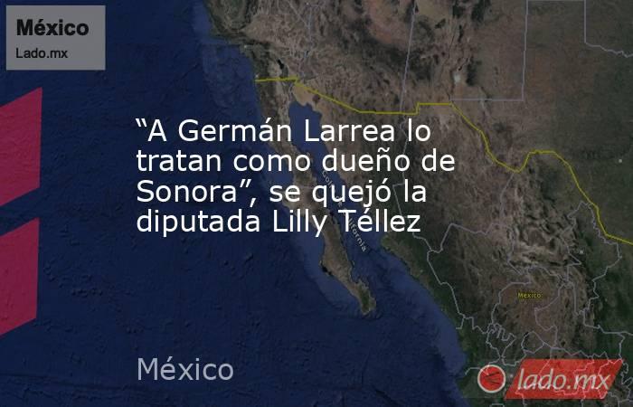 """""""A Germán Larrea lo tratan como dueño de Sonora"""", se quejó la diputada Lilly Téllez. Noticias en tiempo real"""