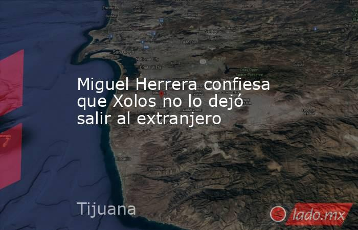 Miguel Herrera confiesa que Xolos no lo dejó salir al extranjero. Noticias en tiempo real