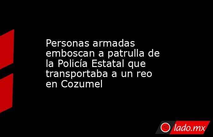Personas armadas emboscan a patrulla de la Policía Estatal que transportaba a un reo en Cozumel. Noticias en tiempo real