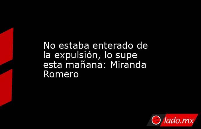 No estaba enterado de la expulsión, lo supe esta mañana: Miranda Romero. Noticias en tiempo real