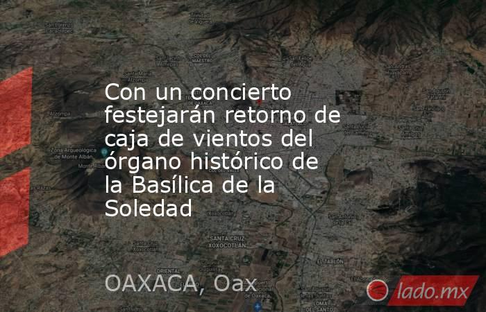 Con un concierto festejarán retorno de caja de vientos del órgano histórico de la Basílica de la Soledad. Noticias en tiempo real