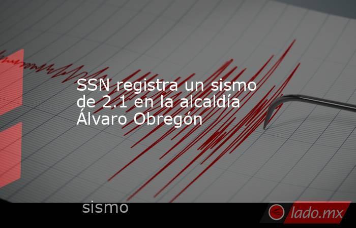 SSN registra un sismo de 2.1 en la alcaldía Álvaro Obregón. Noticias en tiempo real