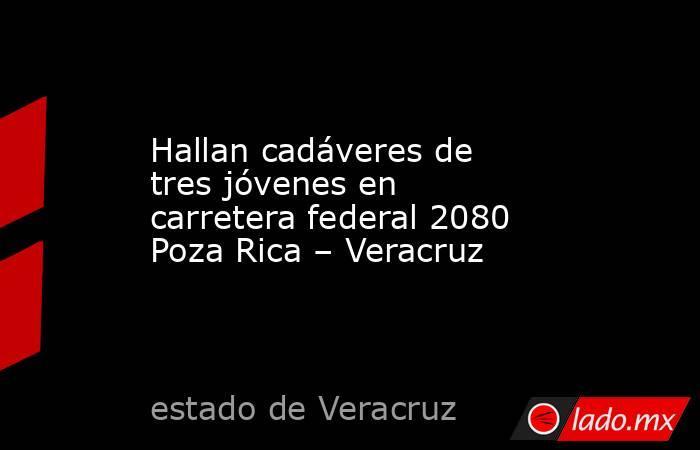 Hallan cadáveres de tres jóvenes en carretera federal 2080 Poza Rica – Veracruz. Noticias en tiempo real