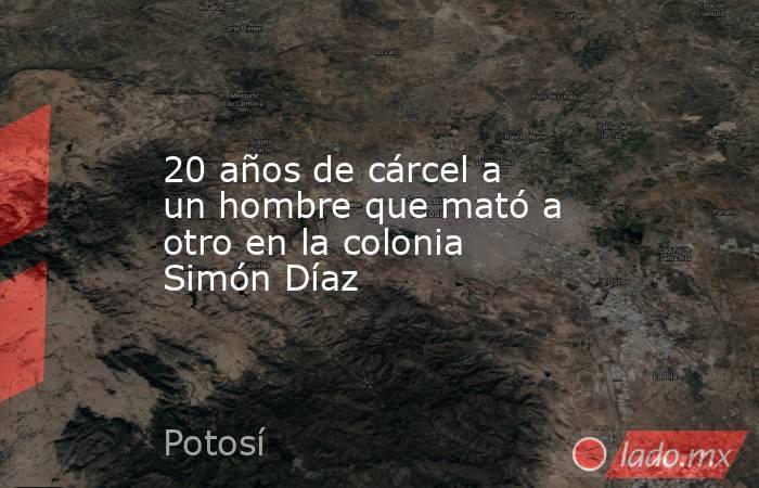 20 años de cárcel a un hombre que mató a otro en la colonia Simón Díaz. Noticias en tiempo real