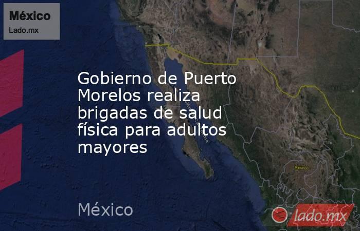 Gobierno de Puerto Morelos realiza brigadas de salud física para adultos mayores. Noticias en tiempo real