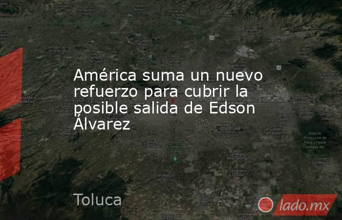 América suma un nuevo refuerzo para cubrir la posible salida de Edson Álvarez. Noticias en tiempo real