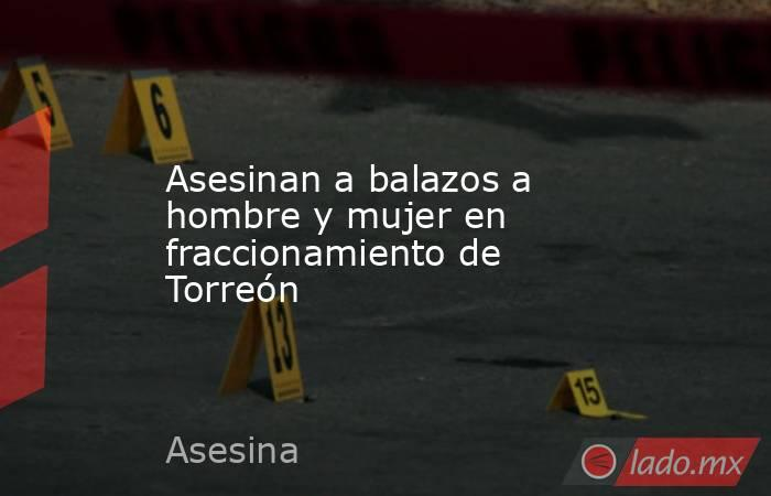 Asesinan a balazos a hombre y mujer en fraccionamiento de Torreón  . Noticias en tiempo real