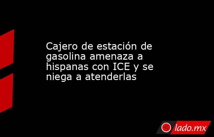 Cajero de estación de gasolina amenaza a hispanas con ICE y se niega a atenderlas. Noticias en tiempo real
