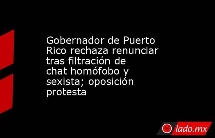 Gobernador de Puerto Rico rechaza renunciar tras filtración de chat homófobo y sexista; oposición protesta. Noticias en tiempo real