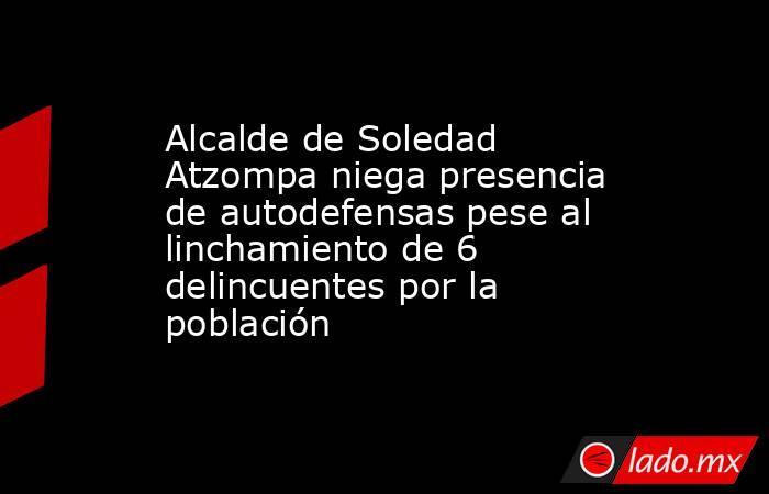Alcalde de Soledad Atzompa niega presencia de autodefensas pese al linchamiento de 6 delincuentes por la población. Noticias en tiempo real