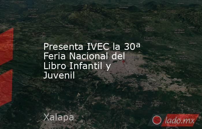 Presenta IVEC la 30ª Feria Nacional del Libro Infantil y Juvenil   . Noticias en tiempo real