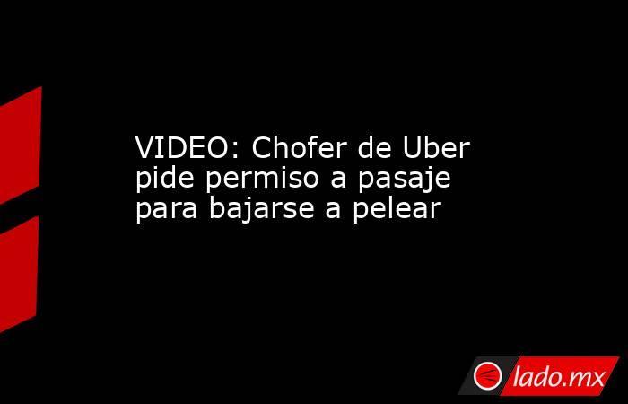 VIDEO: Chofer de Uber pide permiso a pasaje para bajarse a pelear. Noticias en tiempo real