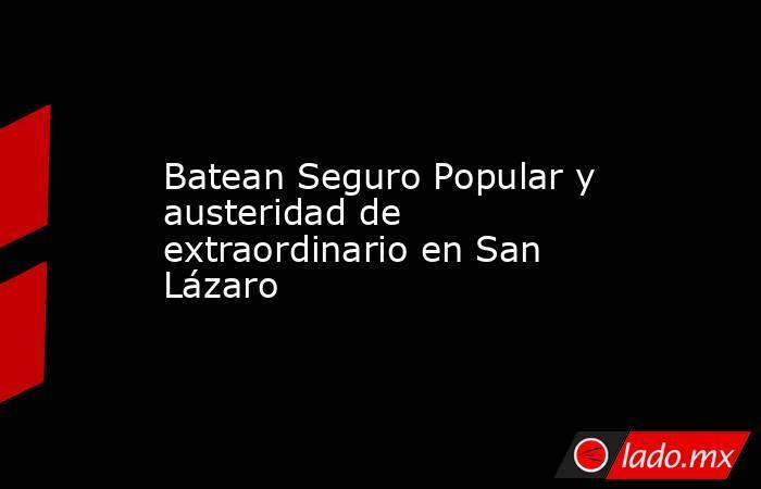 Batean Seguro Popular y austeridad de extraordinario en San Lázaro. Noticias en tiempo real