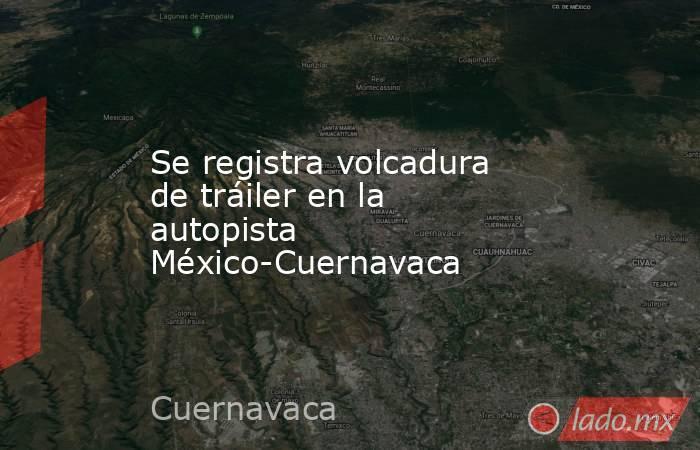 Se registra volcadura de tráiler en la autopista México-Cuernavaca. Noticias en tiempo real