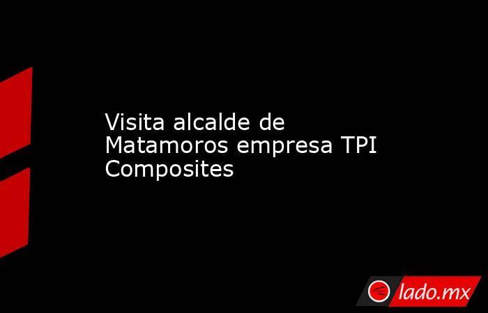 Visita alcalde de Matamoros empresa TPI Composites. Noticias en tiempo real