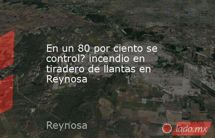 En un 80 por ciento se control? incendio en tiradero de llantas en Reynosa. Noticias en tiempo real