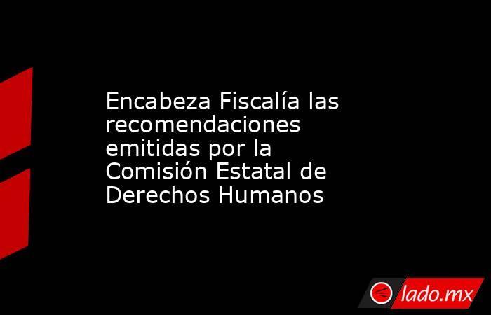Encabeza Fiscalía las recomendaciones emitidas por la Comisión Estatal de Derechos Humanos. Noticias en tiempo real