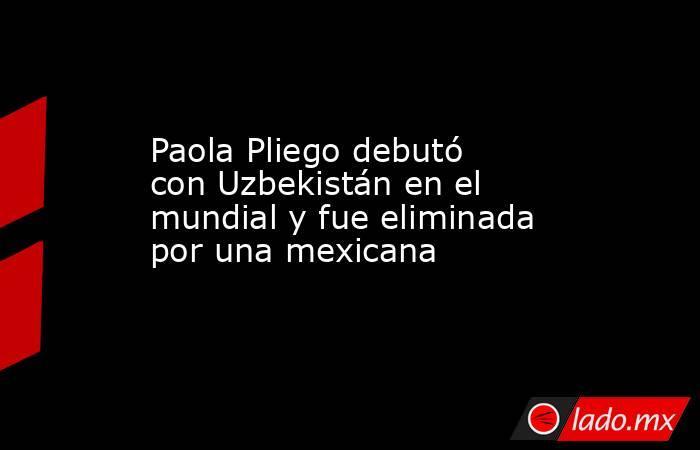 Paola Pliego debutó con Uzbekistán en el mundial y fue eliminada por una mexicana. Noticias en tiempo real
