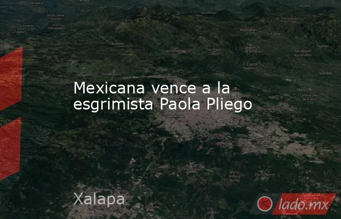 Mexicana vence a la esgrimista Paola Pliego. Noticias en tiempo real