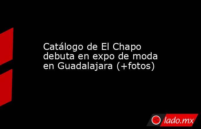 Catálogo de El Chapo debuta en expo de moda en Guadalajara (+fotos). Noticias en tiempo real