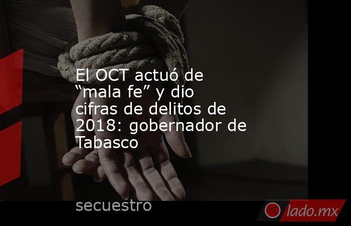 """El OCT actuó de """"mala fe"""" y dio cifras de delitos de 2018: gobernador de Tabasco. Noticias en tiempo real"""