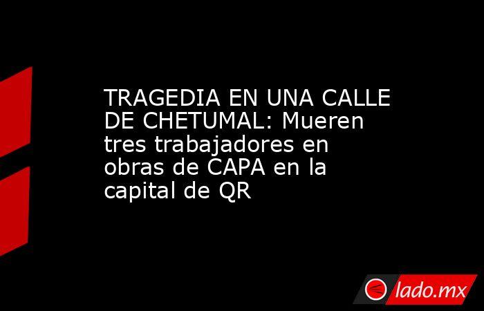 TRAGEDIA EN UNA CALLE DE CHETUMAL: Mueren tres trabajadores en obras de CAPA en la capital de QR. Noticias en tiempo real