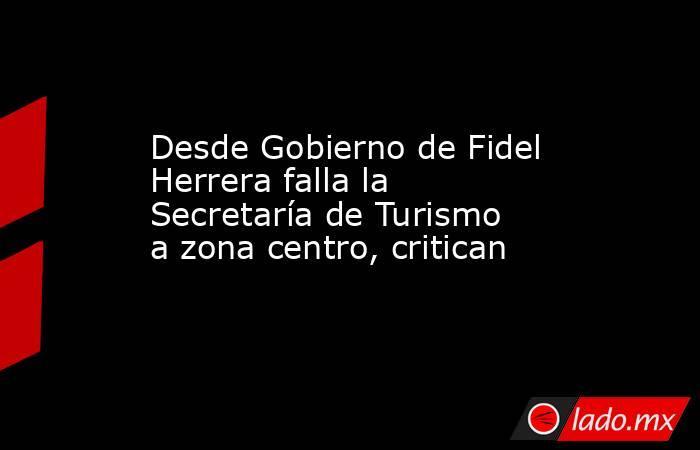 Desde Gobierno de Fidel Herrera falla la Secretaría de Turismo a zona centro, critican. Noticias en tiempo real