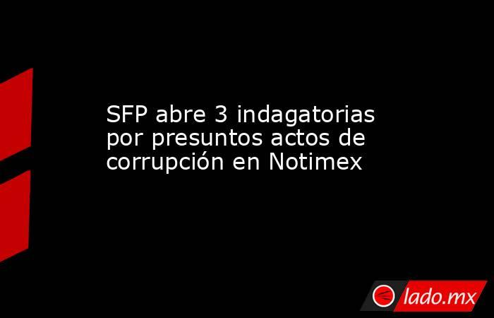 SFP abre 3 indagatorias por presuntos actos de corrupción en Notimex. Noticias en tiempo real