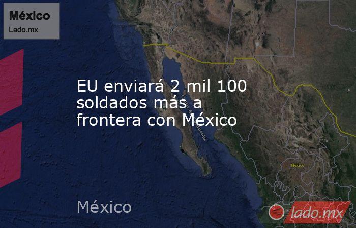 EU enviará 2 mil 100 soldados más a frontera con México. Noticias en tiempo real