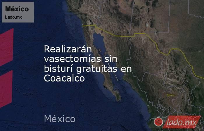 Realizarán vasectomías sin bisturí gratuitas en Coacalco. Noticias en tiempo real