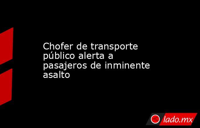Chofer de transporte público alerta a pasajeros de inminente asalto. Noticias en tiempo real