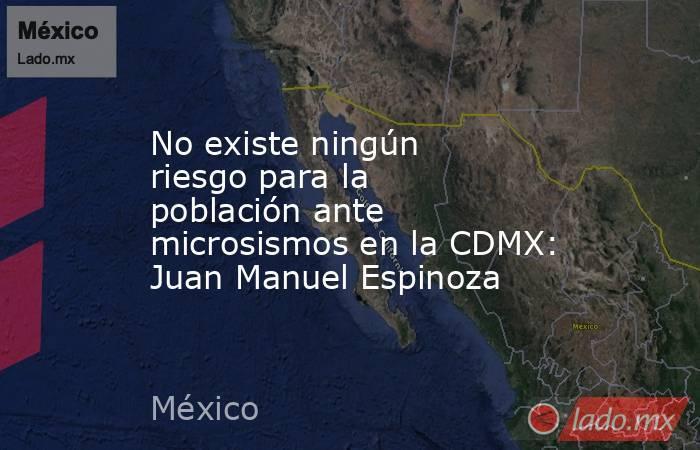 No existe ningún riesgo para la población ante microsismos en la CDMX: Juan Manuel Espinoza. Noticias en tiempo real