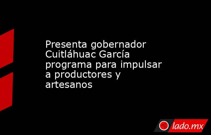 Presenta gobernador Cuitláhuac García programa para impulsar a productores y artesanos. Noticias en tiempo real