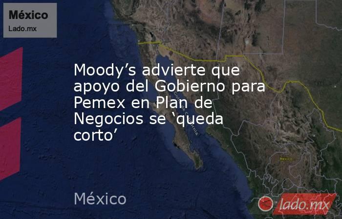 Moody's advierte que apoyo del Gobierno para Pemex en Plan de Negocios se 'queda corto'. Noticias en tiempo real